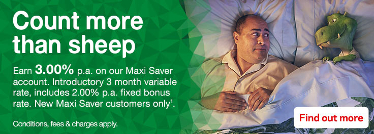 Count more than sheep. Earn 3.00% pa. on our Maxi Saver account. Introductory 3 month variable rates, includes 2.00% pa. fixed bonus rate. New Maxi Saver Customers Only. Conditions, fees & charges apply. Find out more