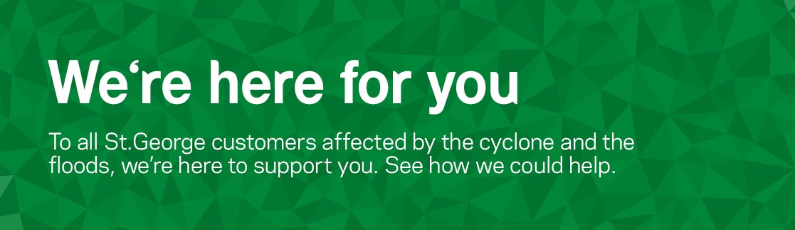 We're her for you. To all St.George customers affected by Cyclone Debbie, we're here to support you. See how we could support you.