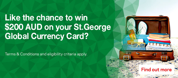 Like the chance to win two hundred dollars AUD on your St.George Global Currency Card?  Terms and conditions and eligibility criteria apply. Find out more.