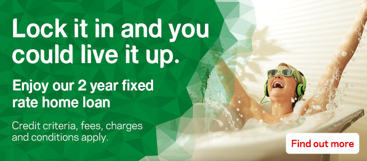 Lock it in and you could live it up. Enjoy our 2 year fixed rate home loan.