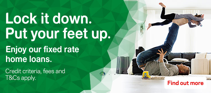Lock it down. Put your feet up. Enjoy our fixed rate home loans. Credit criteria, fees and T&Cs apply. Find out more.